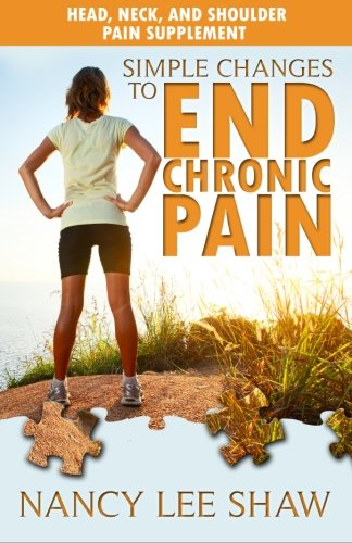 Simple Changes to End Chronic Pain: Head, Neck, and Shoulder Pain Supplement por Nancy Lee Shaw