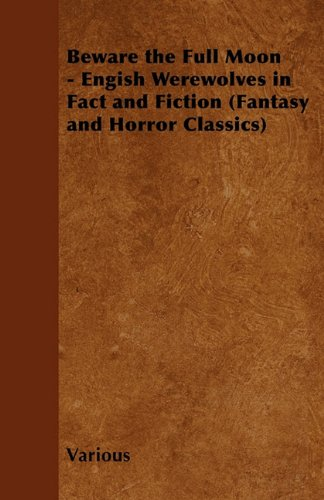 Beware the Full Moon - Engish Werewolves in Fact and Fiction (Fantasy and Horror Classics)