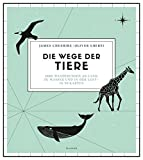 Die Wege der Tiere: Ihre Wanderungen an Land, zu Wasser und in der Luft - in 50 Karten - James Cheshire, Oliver Uberti
