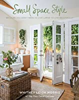 Small Spaces Style: Because You Don't Have to Live Large to Live Beautifully from Weldon Owen