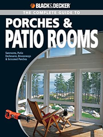 Black & Decker The Complete Guide to Porches & Patio Rooms: Sunrooms, Patio Enclosures, Breezeways & Screened Porches: Sunrooms, Patio Enclosures, Breezeways ... Porches (Black & Decker Complete Guide)
