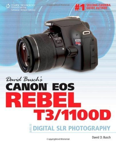David Busch's Canon EOS Rebel T3/1100D Guide to Digital SLR Photography 1st (first) Edition by David D. Busch published by Cengage Learning PTR (2011) Canon Rebel T3 Slr
