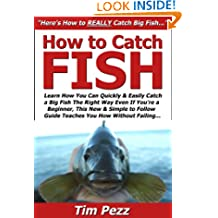 How to Catch Fish: Learn How You Can Quickly & Easily Catch a Big Fish The Right Way Even If You're a Beginner, This New & Simple to Follow Guide Teaches You How Without Failing