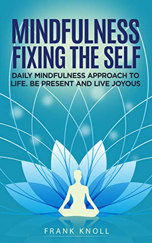 Mindfulness Fixing the Self: Daily Mindfulness Approach to Life. Be Present and Live Joyous (English Edition)