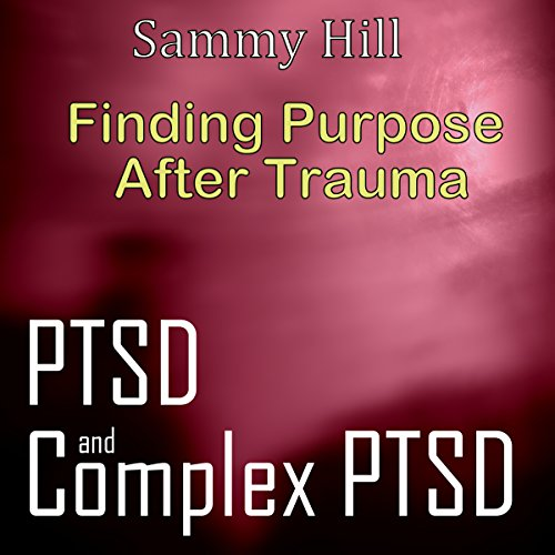 PTSD and Complex PTSD: Finding Purpose After Trauma: Mind, Body, Spirit, Book 3