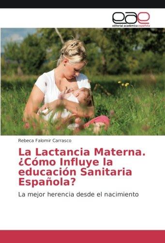 Descargar Libro La Lactancia Materna. ¿Cómo Influye la educación Sanitaria Española?: La mejor herencia desde el nacimiento de Rebeca Falomir Carrasco