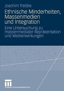 Ethnische Minderheiten, Massenmedien und Integration: Eine Untersuchung zu massenmedialer Repräsentation und Medienwirkungen von [Trebbe, Joachim]