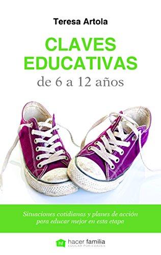Claves educativas de 6 a 12 años : situaciones cotidianas y planes de acción para educar mejor en esta etapa por Teresa Artola González