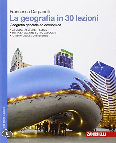 La geografia in 30 lezioni. Geografia generale ed economica. Per le Scuole superiori. Con espansione online