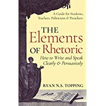 The Elements of Rhetoric -- How to Write and Speak Clearly and Persuasively: A Guide for Students, Teachers, Politicians & Preachers (English Edition)