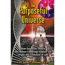 The Purposeful Universe: How Quantum Theory and Mayan Cosmology Explain the Origin and Evolution of Life