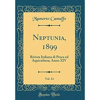 Neptunia, 1899, Vol. 14: Rivista Italiana Di Pesca Ed Aquicultura; Anno Xiv (Classic Reprint)
