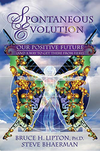 Spontaneous Evolution: Our Positive Future and a Way to Get There from Here por Bruce Lipton