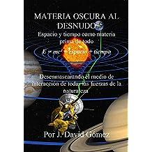 MATERIA OSCURA AL DESNUDO: Espacio y tiempo como materia prima de todo. La materia oscura como medio de interacción de todas las fuerzas de la naturaleza. (Spanish Edition)