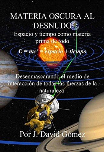 MATERIA OSCURA AL DESNUDO: Espacio y tiempo como materia prima de todo. La materia oscura como medio de interacción de todas las fuerzas de la naturaleza. por José David Gómez Betancur