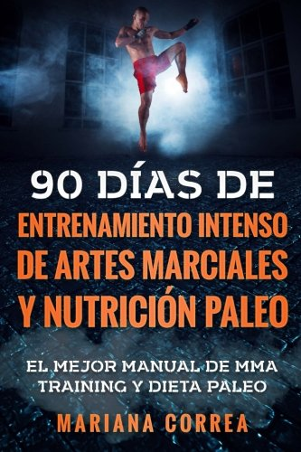 90 DIAS DE ENTRENAMIENTO INTENSO DE ARTES MARCIALES y NUTRICION PALEO: EL MEJOR MANUAL DE MMA TRAINING y DIETA PALEO por Mariana Correa