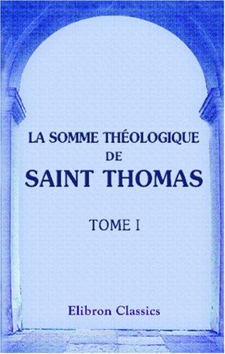 La Somme théologique de saint Thomas: Traduite intégralement en français, pour la première fois, avec des notes théologiques, historiques et philologiques par M. l\'abbé Drioux. Tome 1 par Thomas d'Aquin (saint)