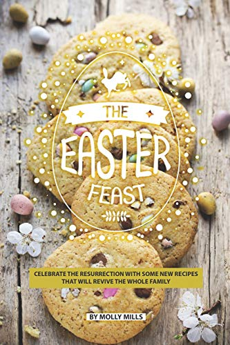 The Easter Feast: Celebrate the Resurrection with Some New Recipes That Will Revive the Whole Family