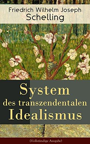 System des transzendentalen Idealismus (Vollständige Ausgabe): Schlüsselwerk des Deutschen Idealismus: System der theoretischen Philosophie nach Grundsätzen des  transzendentalen Idealismus