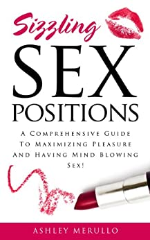 Sex Positions: A Comprehensive Guide To Maximizing Pleasure And Having Mind Blowing Sex! (sex positions, sex positions book, sex positions guide, relationships, online dating) by [Merullo, Ashley]