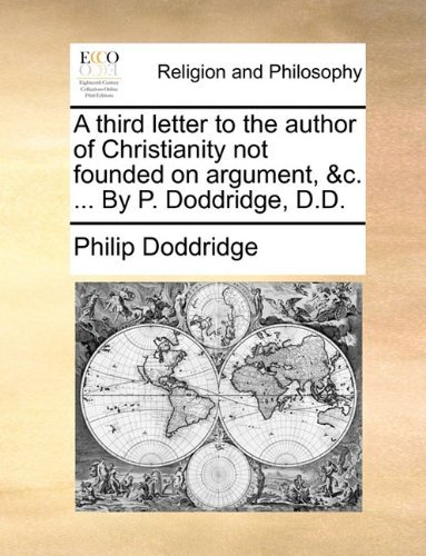 A third letter to the author of Christianity not founded on argument, &c. ... By P. Doddridge, D.D. by Philip Doddridge (2010-06-24)