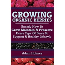 Growing Organic Berries: Exactly How To Grow, Maintain & Preserve Every Type Of Berry To Support A Healthy Lifestyle
