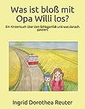 Was ist bloß mit Opa Willi los?: Ein Kinderbuch über den Schlaganfall und was danach passiert - Ingrid Dorothea Reuter