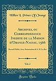 Archives, Ou Correspondance Inédite de la Maison D'Orange-Nassau, 1566, Vol. 2: Recueil Publié, Avec Autorisation de S. M. Le Roi (Classic Reprint)
