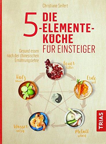Die 5-Elemente-Küche für Einsteiger: Gesund essen nach der chinesischen Ernährungslehre