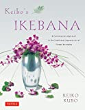 By Keiko Kubo Keiko's Ikebana: A Contemporary Approach to the Traditional Japanese Art of Flower Arranging (Reprint)