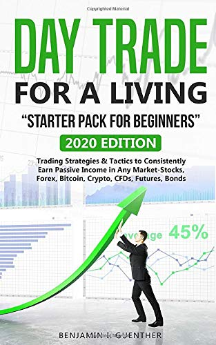 """Dаy Trаdе fоr а Living  \""""Stаrtеr Pасk fоr bеginnеrs\"""": 2020 Edition Trading Strategies & Tactics to Consistently Earn Passive Income in Any Market-Stocks, Forex, Bitcoin, Crypto, CFDs, Futures, Bonds"""