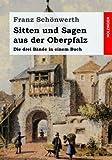 Sitten und Sagen aus der Oberpfalz: Die drei Bände in einem Buch - Franz Schönwerth