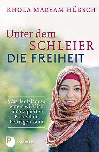 Unter dem Schleier die Freiheit - Was der Islam zu einem wirklich emanzipierten Frauenbild beitragen kann