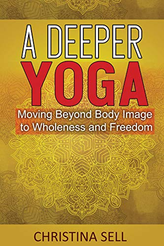 A Deeper Yoga: Moving Beyond Body Image to Wholeness and ...