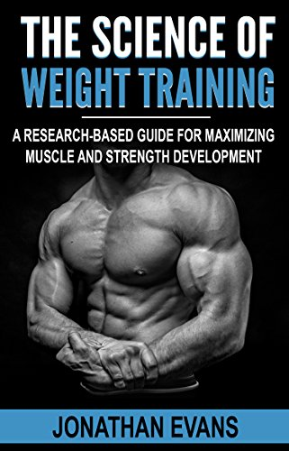 The Science of Weight Training: A Research-Based Guide for Maximizing Muscle and Strength Development (English Edition) por Jonathan Evans