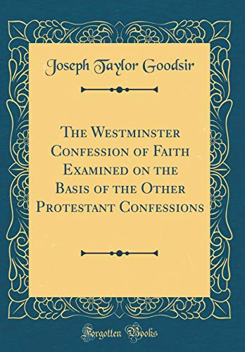 The Westminster Confession of Faith Examined on the Basis of the Other Protestant Confessions (Classic Reprint)