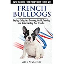 French Bulldogs - Owners Guide from Puppy to Old Age. Buying, Caring For, Grooming, Health, Training and Understanding Your Frenchie by Alex Seymour (2014-08-05)