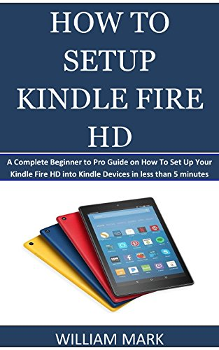 HOW TO SETUP YOUR KINDLE FIRE HD: A Complete Beginner to Pro Guide on How To Set Up Your Kindle Fire HD into Kindle Devices in less than 5 minutes (English Edition) (Setup Kindle Fire)