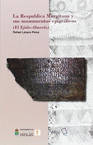 La Respublica Murgitana y sus monumentos epigráficos: (El Ejido-Almería) (Historia) por Rafael Lázaro Pérez