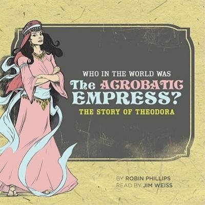 [(Who in the World Was the Acrobatic Empress?: The Story of Theodora)] [by: Robin Phillips Esq]