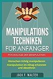 MANIPULATIONSTECHNIKEN FÜR ANFÄNGER: Psychologie der Manipulation: Menschen richtig manipulieren. Manipulation