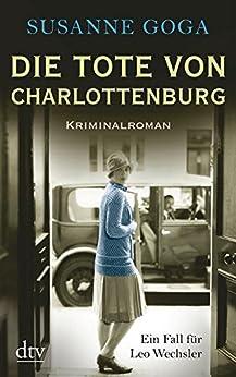 Die Tote von Charlottenburg: Kriminalroman (Leo Wechsler 3) von [Goga, Susanne]