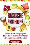 Basische Ernährung: Wie Sie durch eine geregelte Säure-Basen-Balance Krankheiten vorbeugen und gesünder leben (Übersäuerung, Basen Haushalt, Basisch fasten, Säure Basen Ernährung, Basische Diät)