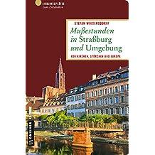 Mußestunden in Straßburg und Umgebung: Von Kirchen, Störchen und Europa (Lieblingsplätze im GMEINER-Verlag)