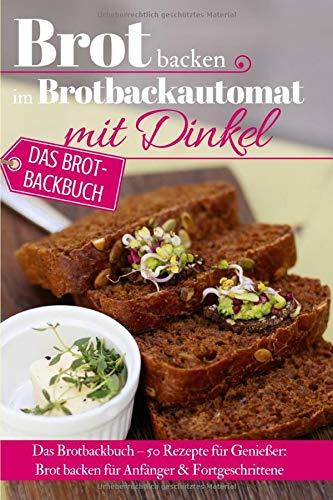 Brot backen im Brotbackautomat mit Dinkel: Das Brotbackbuch - 50 Rezepte für Genießer: Brot backen für Anfänger & Fortgeschrittene (Backen - die besten Rezepte, Band 33)