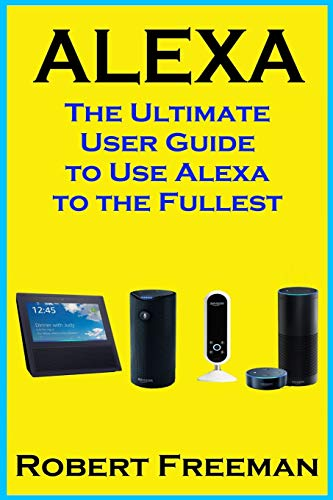 Alexa: The Ultimate User Guide to Use Alexa to the Fullest (Amazon Echo, Amazon Echo Dot, Amazon Echo Look, Amazon Echo Show, user manual, amazon echo app) (smart device, guide, echo, Band 1)