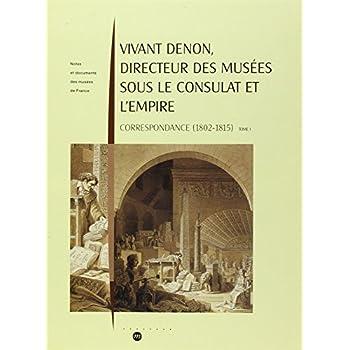 Vivant Denon, directeur des musées sous le Consulat et l'Empire, tome 1 et 2 Corespondances (1802-1815)