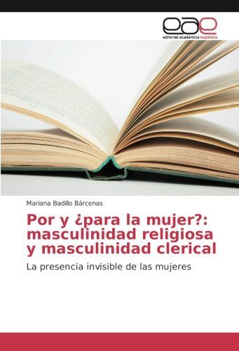 Por y ¿para la mujer?: masculinidad religiosa y masculinidad clerical: La presencia invisible de las mujeres por Mariana Badillo Bárcenas