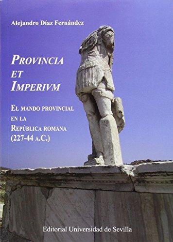 Provincia et Imperivm. El mando provincial en la República romana (227-44 a.c.) (Historia y Geografía) por Alejandro Díaz Fernández