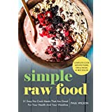 Simple Raw Food : 51 Easy No-Cook Meals That Are Good For Your Health And Your Waistline. (English Edition)